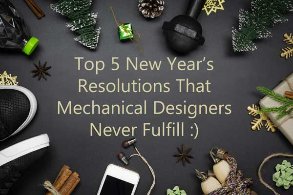 Top 5 New Year's Resolutions That Mechanical Designers Never Fulfill